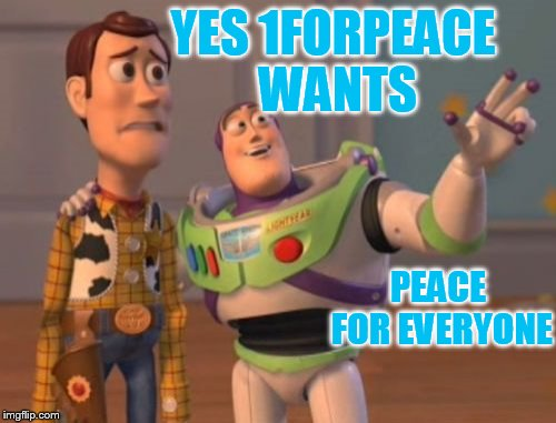 X, X Everywhere Meme | YES 1FORPEACE WANTS PEACE FOR EVERYONE | image tagged in memes,x,x everywhere,x x everywhere | made w/ Imgflip meme maker
