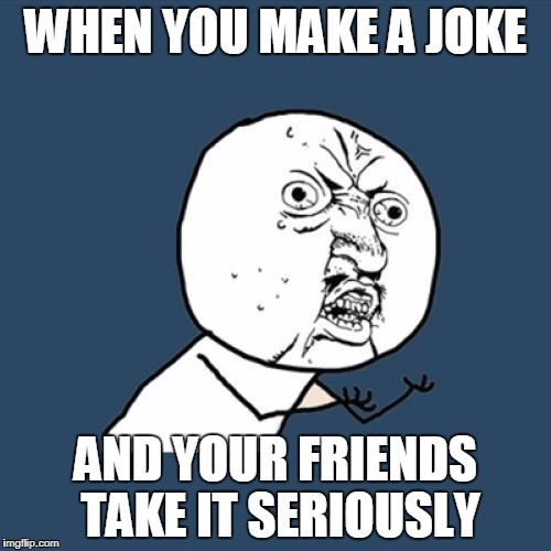 Y U No Meme | WHEN YOU MAKE A JOKE AND YOUR FRIENDS TAKE IT SERIOUSLY | image tagged in memes,y u no | made w/ Imgflip meme maker