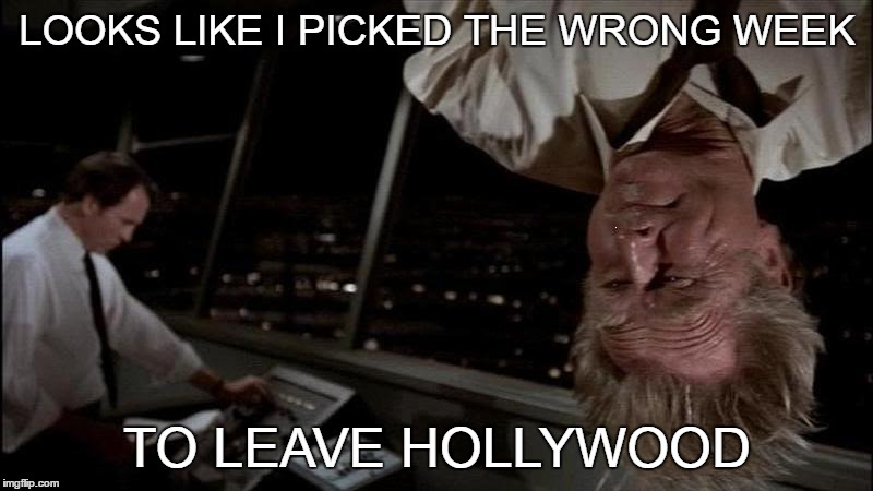 LOOKS LIKE I PICKED THE WRONG WEEK TO LEAVE HOLLYWOOD | made w/ Imgflip meme maker