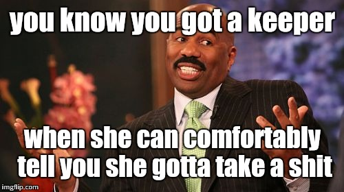 Steve Harvey Meme | you know you got a keeper when she can comfortably tell you she gotta take a shit | image tagged in memes,steve harvey | made w/ Imgflip meme maker