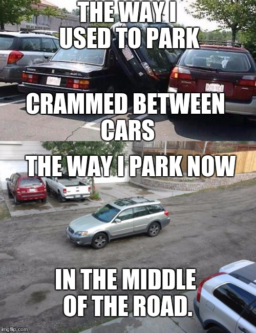 THE WAY I USED TO PARK THE WAY I PARK NOW IN THE MIDDLE OF THE ROAD. CRAMMED BETWEEN CARS | image tagged in cars | made w/ Imgflip meme maker