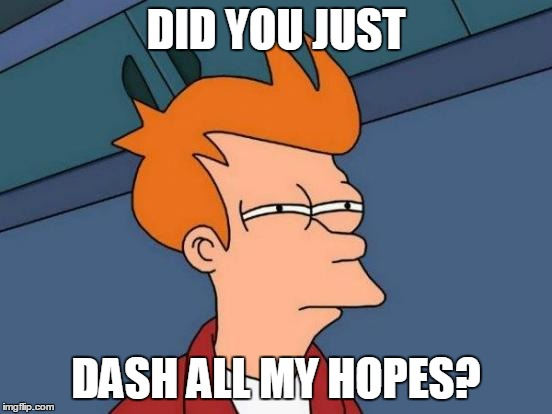 Futurama Fry Meme | DID YOU JUST DASH ALL MY HOPES? | image tagged in memes,futurama fry | made w/ Imgflip meme maker