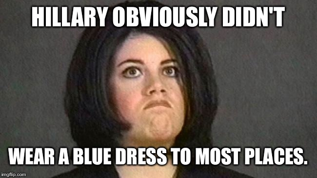 HILLARY OBVIOUSLY DIDN'T WEAR A BLUE DRESS TO MOST PLACES. | made w/ Imgflip meme maker