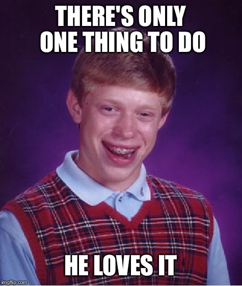 Bad Luck Brian Meme | THERE'S ONLY ONE THING TO DO HE LOVES IT | image tagged in memes,bad luck brian | made w/ Imgflip meme maker