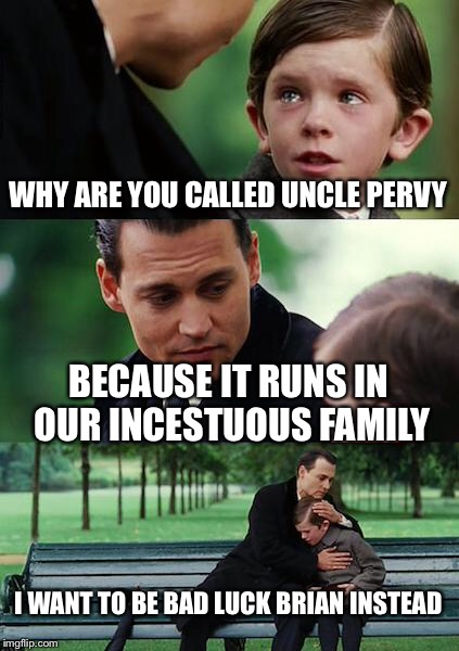 Finding Neverland Meme | WHY ARE YOU CALLED UNCLE PERVY BECAUSE IT RUNS IN OUR INCESTUOUS FAMILY I WANT TO BE BAD LUCK BRIAN INSTEAD | image tagged in memes,finding neverland | made w/ Imgflip meme maker