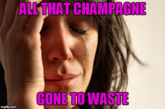 First World Problems Meme | ALL THAT CHAMPAGNE GONE TO WASTE | image tagged in memes,first world problems | made w/ Imgflip meme maker