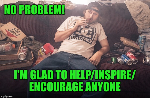 Stoner on couch | NO PROBLEM! I'M GLAD TO HELP/INSPIRE/ ENCOURAGE ANYONE | image tagged in stoner on couch | made w/ Imgflip meme maker