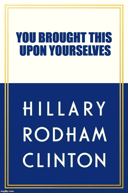 You Brought This Upon Yourselves | YOU BROUGHT THIS UPON YOURSELVES | image tagged in hillary,clinton,book,cover,political,memes | made w/ Imgflip meme maker