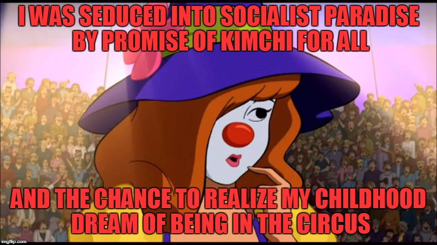 I WAS SEDUCED INTO SOCIALIST PARADISE BY PROMISE OF KIMCHI FOR ALL AND THE CHANCE TO REALIZE MY CHILDHOOD DREAM OF BEING IN THE CIRCUS | made w/ Imgflip meme maker