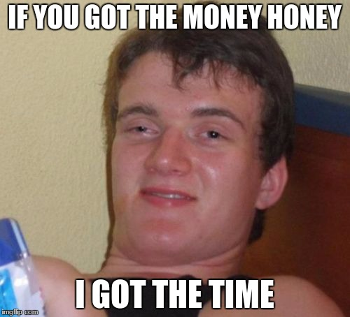 10 Guy Meme | IF YOU GOT THE MONEY HONEY I GOT THE TIME | image tagged in memes,10 guy | made w/ Imgflip meme maker