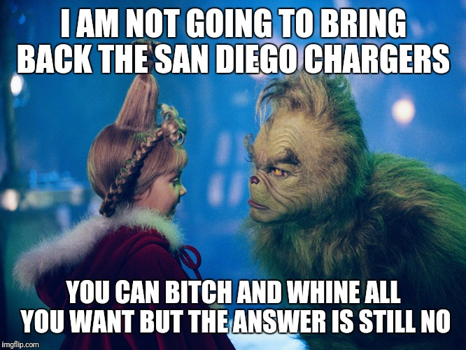 I AM NOT GOING TO BRING BACK THE SAN DIEGO CHARGERS YOU CAN B**CH AND WHINE ALL YOU WANT BUT THE ANSWER IS STILL NO | image tagged in san diego chargers | made w/ Imgflip meme maker