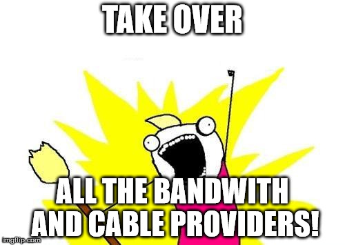 X All The Y Meme | TAKE OVER ALL THE BANDWITH AND CABLE PROVIDERS! | image tagged in memes,x all the y | made w/ Imgflip meme maker