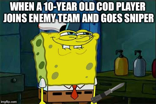 Dont You Squidward Meme | WHEN A 10-YEAR OLD COD PLAYER JOINS ENEMY TEAM AND GOES SNIPER | image tagged in memes,dont you squidward | made w/ Imgflip meme maker