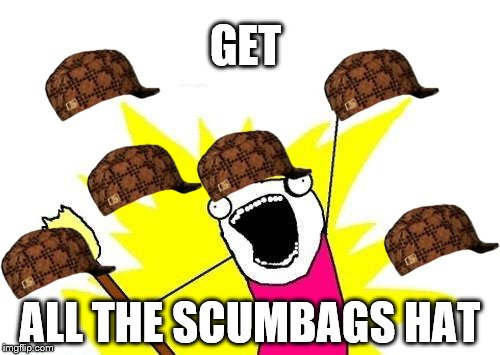 X All The Y Meme | GET ALL THE SCUMBAGS HAT | image tagged in memes,x all the y,scumbag | made w/ Imgflip meme maker
