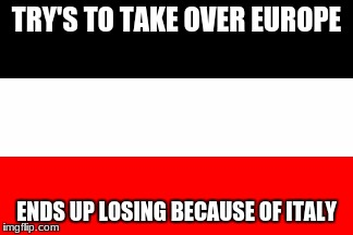 TRY'S TO TAKE OVER EUROPE ENDS UP LOSING BECAUSE OF ITALY | image tagged in german reich | made w/ Imgflip meme maker