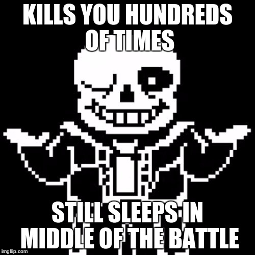 Sans | KILLS YOU HUNDREDS OF TIMES STILL SLEEPS IN MIDDLE OF THE BATTLE | image tagged in sans | made w/ Imgflip meme maker