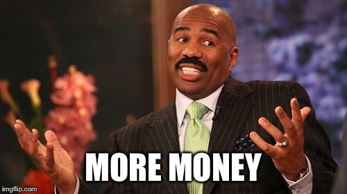 Steve Harvey Meme | MORE MONEY | image tagged in memes,steve harvey | made w/ Imgflip meme maker