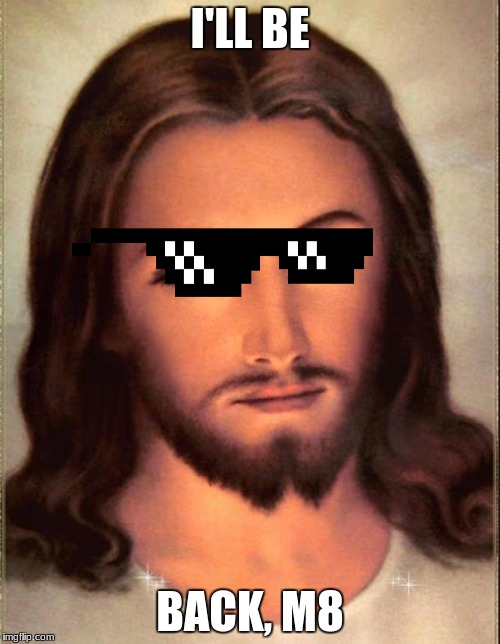 Jesus  | I'LL BE BACK, M8 | image tagged in jesus | made w/ Imgflip meme maker