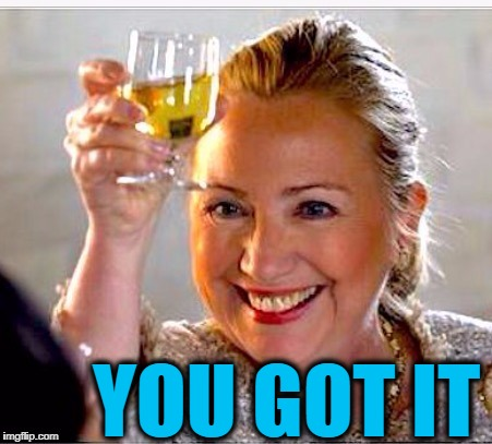 clinton toast | YOU GOT IT | image tagged in clinton toast | made w/ Imgflip meme maker