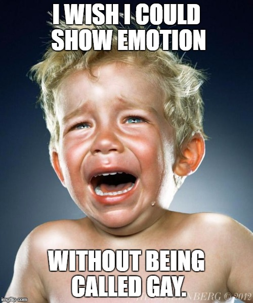 crying child | I WISH I COULD SHOW EMOTION WITHOUT BEING CALLED GAY. | image tagged in crying child | made w/ Imgflip meme maker