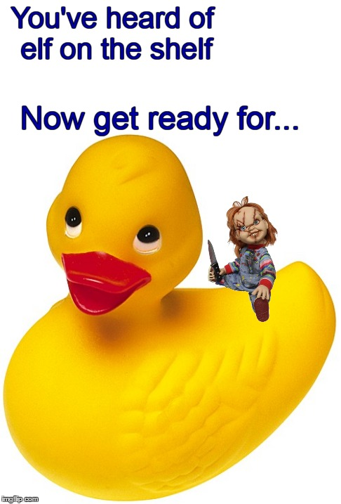 New meme trend - wanna play? | You've heard of elf on the shelf Now get ready for... | image tagged in memes,elf on the shelf,elf on a shelf,trends,chucky,duck | made w/ Imgflip meme maker