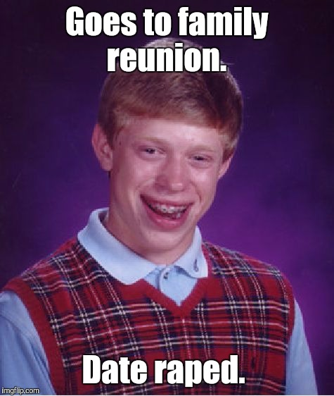 Bad Luck Brian Meme | Goes to family reunion. Date **ped. | image tagged in memes,bad luck brian | made w/ Imgflip meme maker