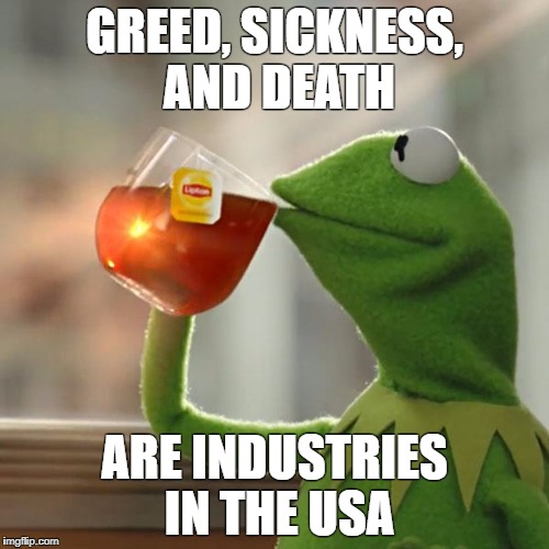 But Thats None Of My Business | GREED, SICKNESS, AND DEATH ARE INDUSTRIES IN THE USA | image tagged in land of confusion | made w/ Imgflip meme maker