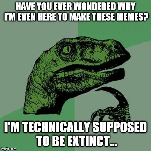 Aren't I supposed to be extinct? | HAVE YOU EVER WONDERED WHY I'M EVEN HERE TO MAKE THESE MEMES? I'M TECHNICALLY SUPPOSED TO BE EXTINCT... | image tagged in memes,philosoraptor | made w/ Imgflip meme maker