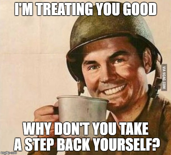 Sergeant Coffee | I'M TREATING YOU GOOD WHY DON'T YOU TAKE A STEP BACK YOURSELF? | image tagged in sergeant coffee | made w/ Imgflip meme maker