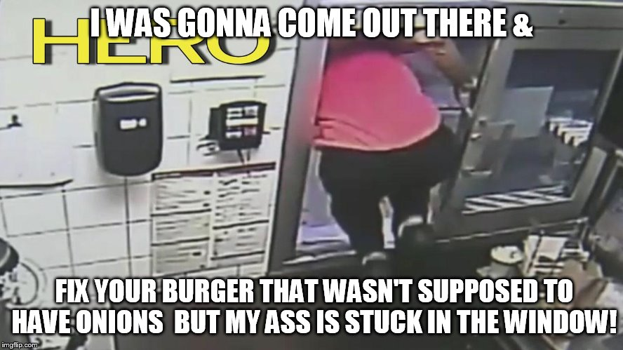 I WAS GONNA COME OUT THERE & FIX YOUR BURGER THAT WASN'T SUPPOSED TO HAVE ONIONS  BUT MY ASS IS STUCK IN THE WINDOW! | made w/ Imgflip meme maker
