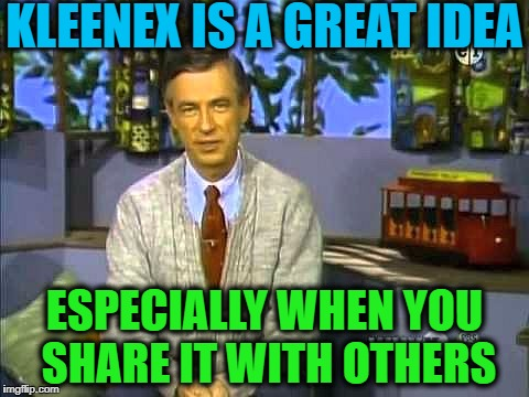 Mr Rogers | KLEENEX IS A GREAT IDEA ESPECIALLY WHEN YOU SHARE IT WITH OTHERS | image tagged in mr rogers | made w/ Imgflip meme maker
