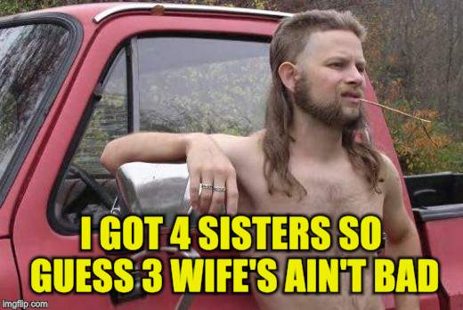 I GOT 4 SISTERS SO GUESS 3 WIFE'S AIN'T BAD | made w/ Imgflip meme maker