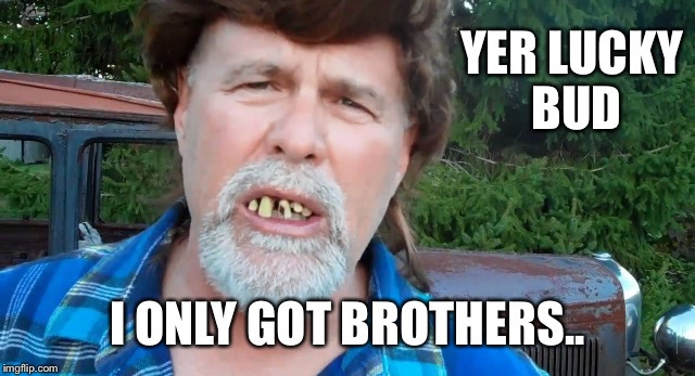 YER LUCKY BUD I ONLY GOT BROTHERS.. | made w/ Imgflip meme maker