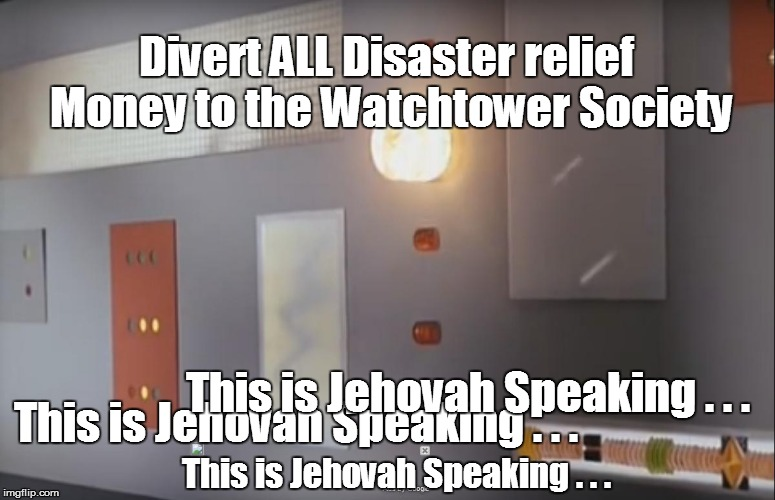 Hurricane Disaster Relief | Divert ALL Disaster relief Money to the Watchtower Society This is Jehovah Speaking . . . This is Jehovah Speaking . . . This is Jehovah Spe | image tagged in watchtower society,this is jehovah speaking,jehovah's witnesses | made w/ Imgflip meme maker