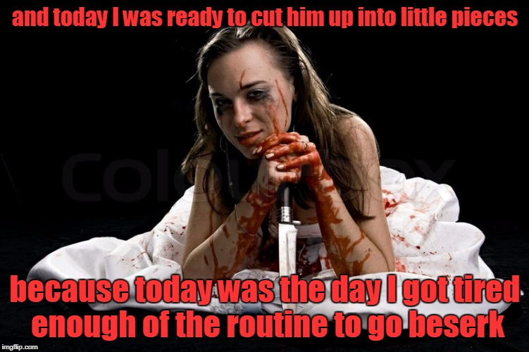 and today I was ready to cut him up into little pieces because today was the day I got tired enough of the routine to go beserk | made w/ Imgflip meme maker
