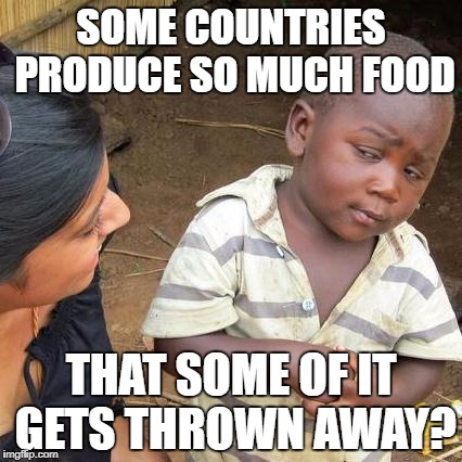 Third World Skeptical Kid Meme | SOME COUNTRIES PRODUCE SO MUCH FOOD THAT SOME OF IT GETS THROWN AWAY? | image tagged in memes,third world skeptical kid | made w/ Imgflip meme maker