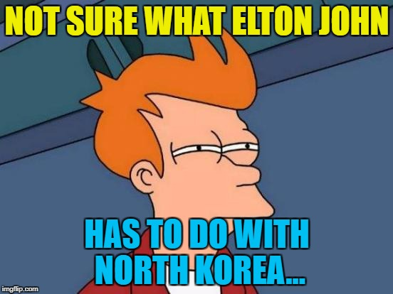 Maybe Elton's been developing nukes... :) | NOT SURE WHAT ELTON JOHN HAS TO DO WITH NORTH KOREA... | image tagged in memes,futurama fry,elton john,north korea,rocket man,trump | made w/ Imgflip meme maker