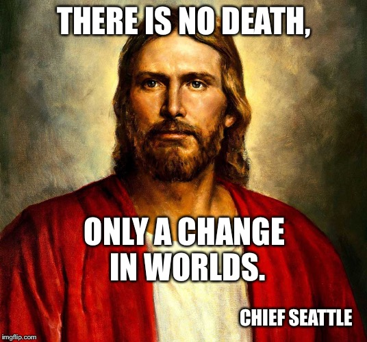 THERE IS NO DEATH, CHIEF SEATTLE ONLY A CHANGE IN WORLDS. | image tagged in jesus christ | made w/ Imgflip meme maker
