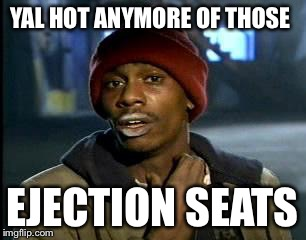 Y'all Got Any More Of That Meme | YAL HOT ANYMORE OF THOSE EJECTION SEATS | image tagged in memes,yall got any more of | made w/ Imgflip meme maker