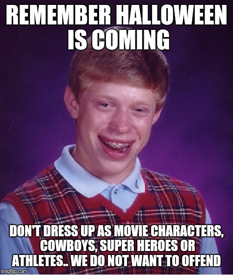 Bad Luck Brian Meme | REMEMBER HALLOWEEN IS COMING DON'T DRESS UP AS MOVIE CHARACTERS, COWBOYS, SUPER HEROES OR ATHLETES.. WE DO NOT WANT TO OFFEND | image tagged in memes,bad luck brian | made w/ Imgflip meme maker