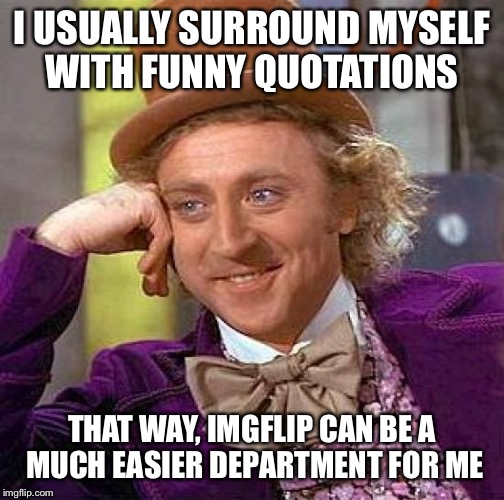 I think you know what i mean: | I USUALLY SURROUND MYSELF WITH FUNNY QUOTATIONS THAT WAY, IMGFLIP CAN BE A MUCH EASIER DEPARTMENT FOR ME | image tagged in memes,creepy condescending wonka | made w/ Imgflip meme maker