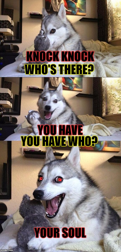 Bad Pun Dog Meme | KNOCK KNOCK YOU HAVE YOUR SOUL WHO'S THERE? YOU HAVE WHO? | image tagged in memes,bad pun dog | made w/ Imgflip meme maker