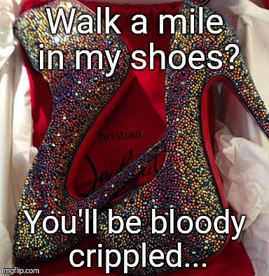 Shoes | Walk a mile in my shoes? You'll be bloody crippled... | image tagged in shoes,walk | made w/ Imgflip meme maker