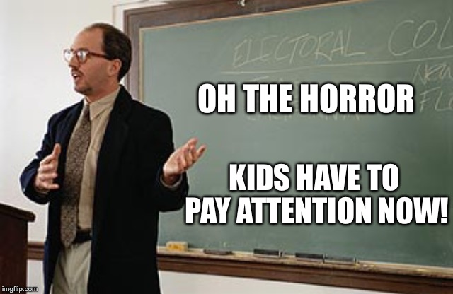 Teacher explains | OH THE HORROR KIDS HAVE TO PAY ATTENTION NOW! | image tagged in teacher explains | made w/ Imgflip meme maker