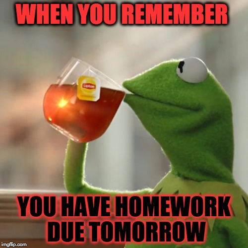 But Thats None Of My Business | WHEN YOU REMEMBER YOU HAVE HOMEWORK DUE TOMORROW | image tagged in memes,but thats none of my business,kermit the frog | made w/ Imgflip meme maker