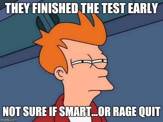 Futurama Fry Meme | THEY FINISHED THE TEST EARLY NOT SURE IF SMART...OR RAGE QUIT | image tagged in memes,futurama fry | made w/ Imgflip meme maker