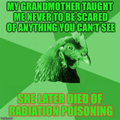 Anti-Joke RayChick | MY GRANDMOTHER TAUGHT ME NEVER TO BE SCARED OF ANYTHING YOU CAN'T SEE SHE LATER DIED OF RADIATION POISONING | image tagged in anti-joke raychick,memes | made w/ Imgflip meme maker