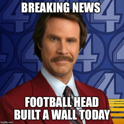 BREAKING NEWS FOOTBALL HEAD BUILT A WALL TODAY | image tagged in ron burgundy | made w/ Imgflip meme maker