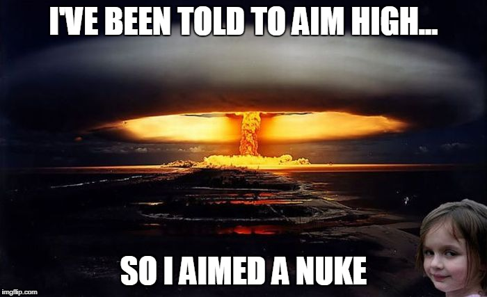I'VE BEEN TOLD TO AIM HIGH... SO I AIMED A NUKE | image tagged in disaster girl nukes 'em | made w/ Imgflip meme maker