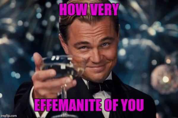 Leonardo Dicaprio Cheers Meme | HOW VERY EFFEMANITE OF YOU | image tagged in memes,leonardo dicaprio cheers | made w/ Imgflip meme maker